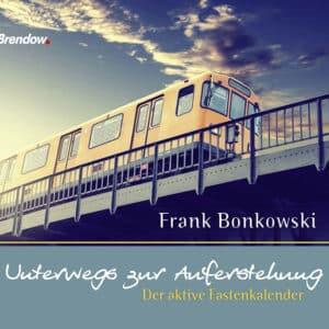 Frank Bonkowski Unterwegs zur Auferstehung. Der aktive Fastenkalender